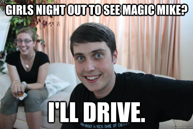 Girls night out to see magic mike? I'll drive. - Girls night out to see magic mike? I'll drive.  Overly Attached Boyfriend