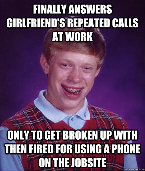 Finally answers girlfriend's repeated calls at work  Only to get broken up with then fired for using a phone on the jobsite  - Finally answers girlfriend's repeated calls at work  Only to get broken up with then fired for using a phone on the jobsite   Bad Luck Brian