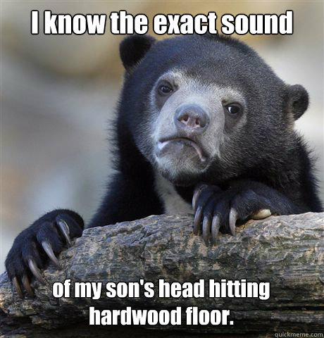 I know the exact sound of my son's head hitting hardwood floor. - I know the exact sound of my son's head hitting hardwood floor.  Confession Bear