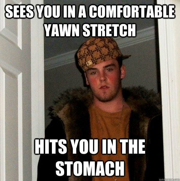 Sees you in a comfortable yawn stretch Hits you in the stomach  Scumbag Steve