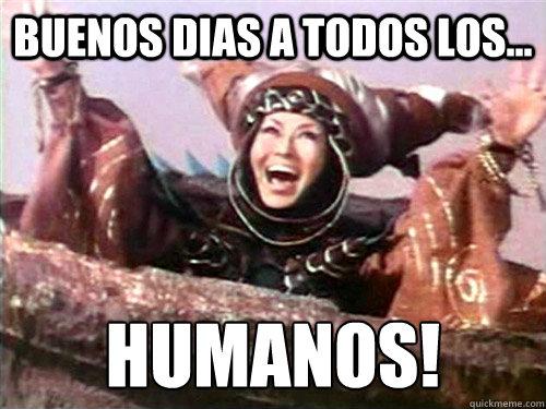 buenos dias a todos los... ¡humanos!