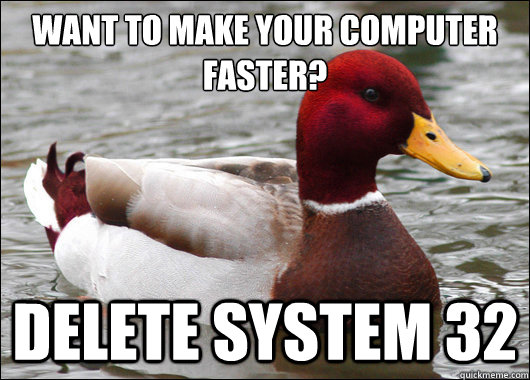 Want to make your computer faster?  Delete System 32 - Want to make your computer faster?  Delete System 32  Malicious Advice Mallard