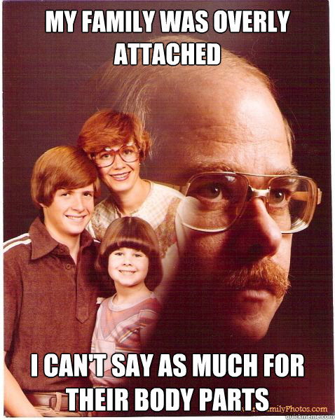 My family was overly attached i can't say as much for their body parts  Vengeance Dad