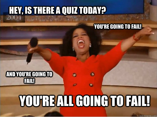 Hey, Is there a quiz today? YOU'RE ALL GOING TO FAIL! You're going to fail! AND YOU'RE GOING TO FAIL! - Hey, Is there a quiz today? YOU'RE ALL GOING TO FAIL! You're going to fail! AND YOU'RE GOING TO FAIL!  oprah you get a car