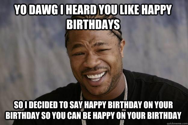 YO DAWG I heard you like happy birthdays So i decided to say happy birthday on your birthday so you can be happy on your birthday  Xzibit meme