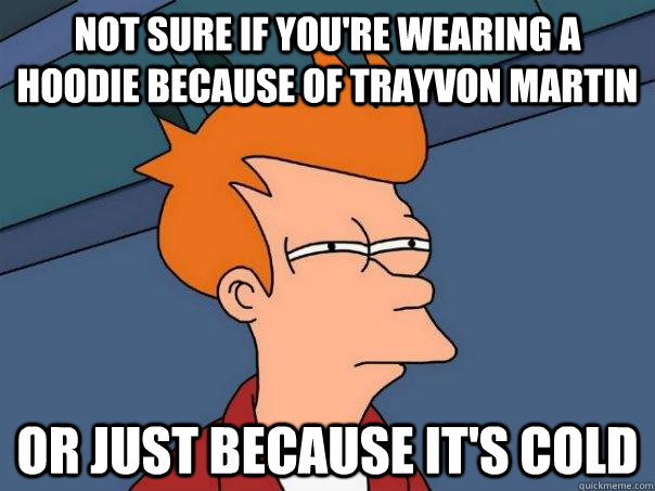 Not sure if you're wearing a hoodie because of trayvon martin or just because it's cold - Not sure if you're wearing a hoodie because of trayvon martin or just because it's cold  Futurama Fry