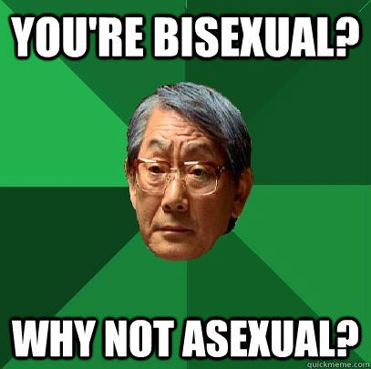 You're bisexual? why not asexual?