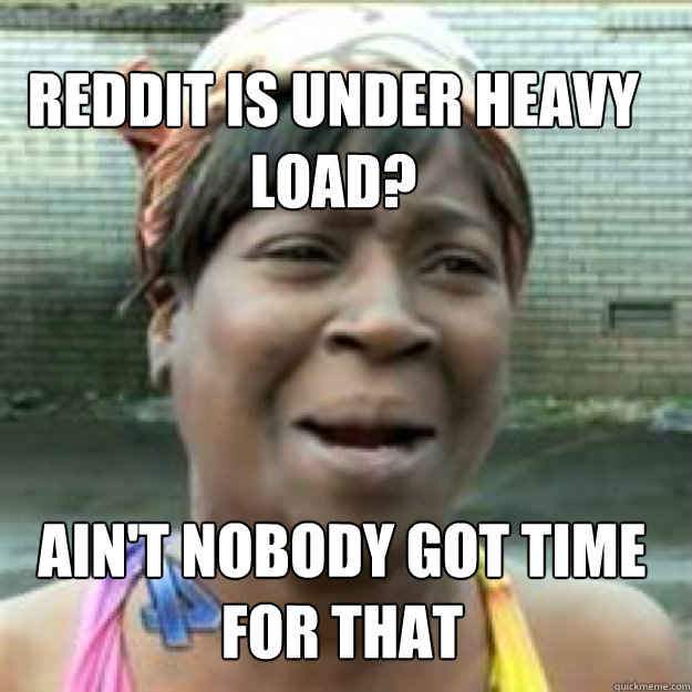 Reddit is under heavy load? Ain't nobody got time for that