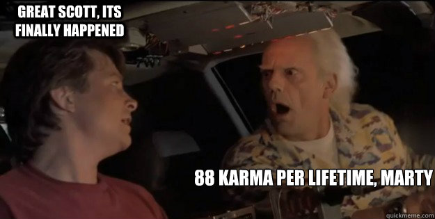 88 karma per lifetime, marty Great Scott, its finally happened