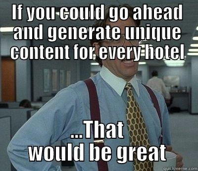 IF YOU COULD GO AHEAD AND GENERATE UNIQUE CONTENT FOR EVERY HOTEL ...THAT WOULD BE GREAT Bill Lumbergh