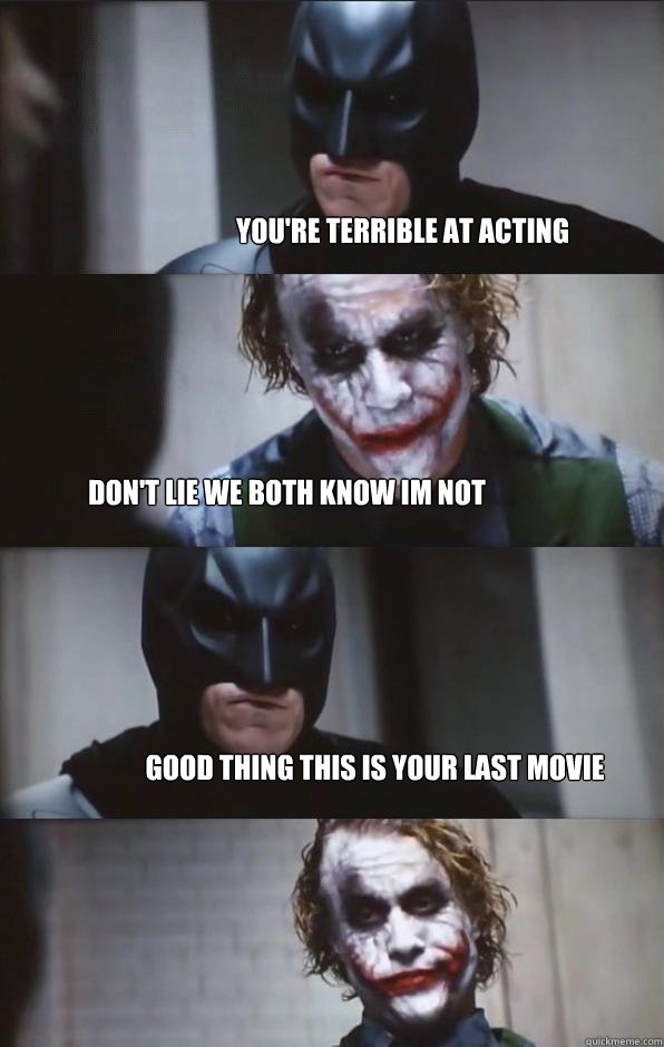 you're terrible at acting don't lie we both know im not good thing this is your last movie  Batman Panel