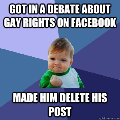 Got in a debate about gay rights on facebook made him delete his post - Got in a debate about gay rights on facebook made him delete his post  Success Kid