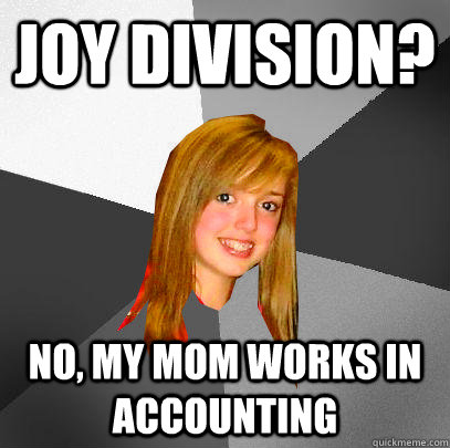 Joy Division? No, my mom works in accounting - Joy Division? No, my mom works in accounting  12 8th grader