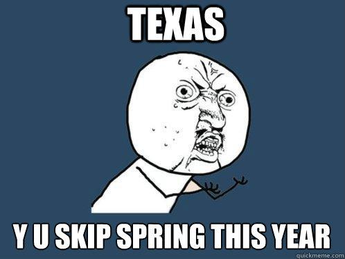 texas y u skip spring this year - texas y u skip spring this year  Y U No