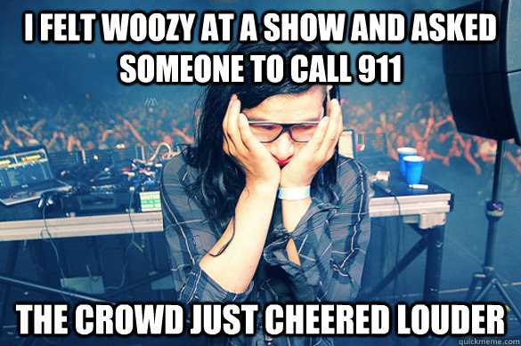 I felt woozy at a show and asked someone to call 911 The crowd just cheered louder - I felt woozy at a show and asked someone to call 911 The crowd just cheered louder  Misc
