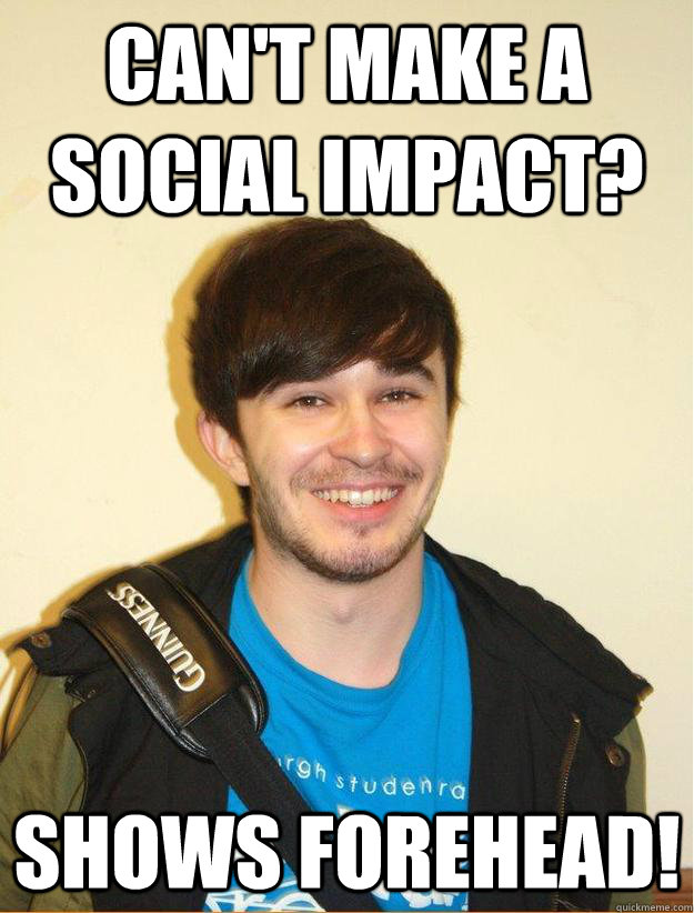 CAN'T MAKE A SOCIAL IMPACT? SHOWS FOREHEAD!