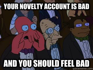 Your novelty account is bad and you should feel bad - Your novelty account is bad and you should feel bad  Bad Zoidberg