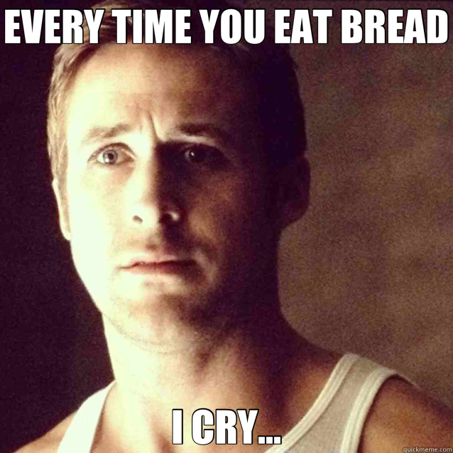 EVERY TIME YOU EAT BREAD I CRY... - EVERY TIME YOU EAT BREAD I CRY...  Misc