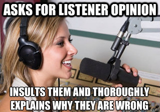 asks for listener opinion insults them and thoroughly explains why they are wrong - asks for listener opinion insults them and thoroughly explains why they are wrong  scumbag radio dj