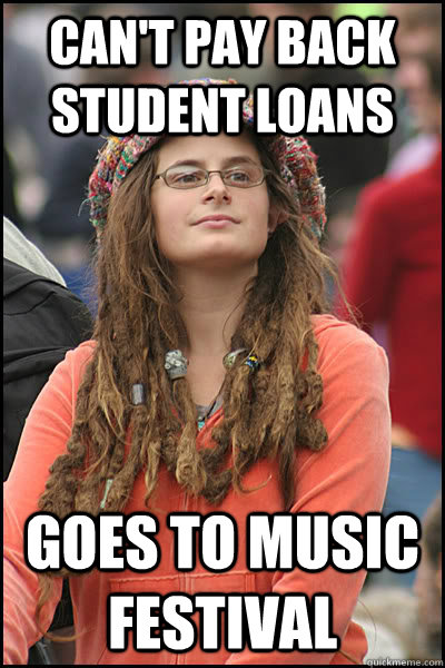 can't pay back student loans goes to music festival  Bad Argument Hippie