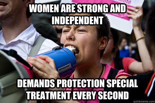 Women are strong and independent Demands protection special treatment every second