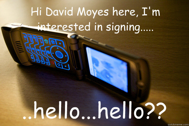 Hi David Moyes here, I'm interested in signing..... ..hello...hello??