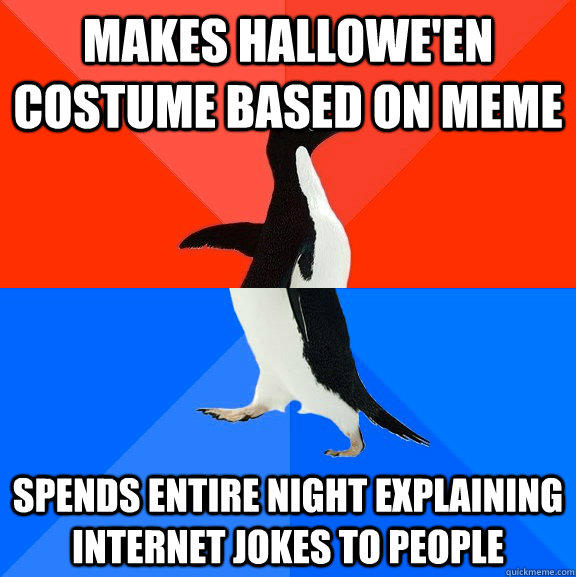 MAKES HALLOWE'EN COSTUME BASED ON MEME SPENDS ENTIRE NIGHT EXPLAINING INTERNET JOKES TO PEOPLE - MAKES HALLOWE'EN COSTUME BASED ON MEME SPENDS ENTIRE NIGHT EXPLAINING INTERNET JOKES TO PEOPLE  Socially Awesome Awkward Penguin