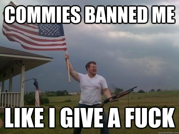 Commies banned me  Like i give a fuck   Overly Patriotic American