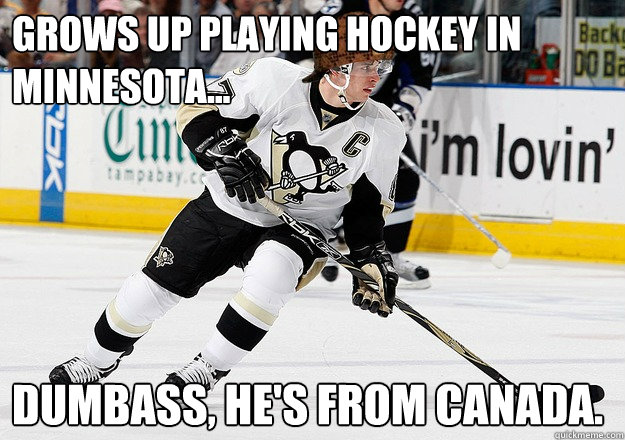 Grows up playing hockey in Minnesota... Dumbass, He's from Canada.