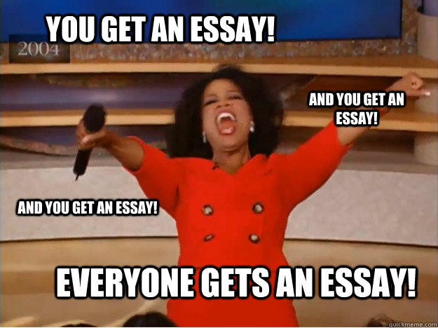 You get an essay! Everyone gets an essay! and you get an essay! and you get an essay! - You get an essay! Everyone gets an essay! and you get an essay! and you get an essay!  oprah you get a car