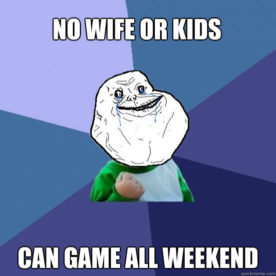 no wife or kids can game all weekend - no wife or kids can game all weekend  Forever Alone Success Kid