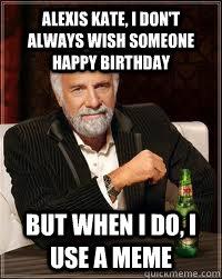 5454aad83cafa3332d8ad54751fc2896e5aa718cec5a1774ddf906f64b77365b alexis kate, i don't always wish someone happy birthday but when i,Happy Birthday Kate Meme