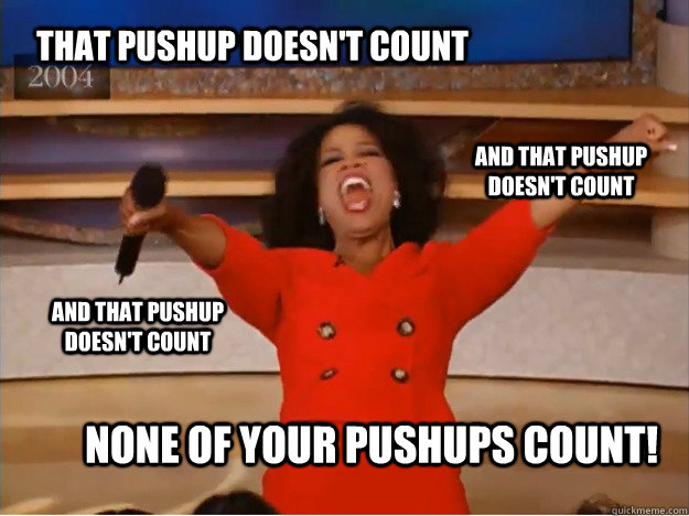 That pushup doesn't count None of your pushups count! and that pushup doesn't count and that pushup doesn't count - That pushup doesn't count None of your pushups count! and that pushup doesn't count and that pushup doesn't count  oprah you get a car