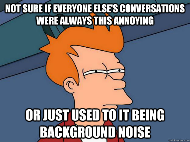 Not sure if everyone else's conversations were always this annoying Or just used to it being background noise