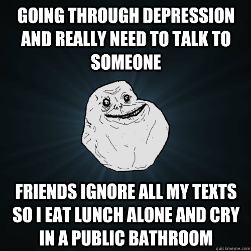 Going through depression and really need to talk to someone Friends ignore all my texts so I eat lunch alone and cry in a public bathroom - Going through depression and really need to talk to someone Friends ignore all my texts so I eat lunch alone and cry in a public bathroom  Forever Alone
