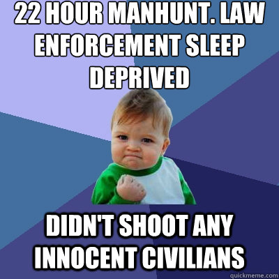 22 Hour manhunt. law enforcement sleep deprived didn't shoot any innocent civilians - 22 Hour manhunt. law enforcement sleep deprived didn't shoot any innocent civilians  Success Kid