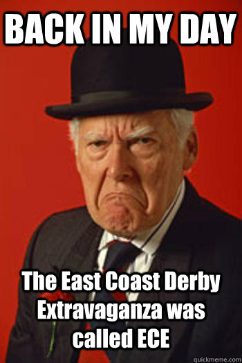 BACK IN MY DAY The East Coast Derby Extravaganza was called ECE - BACK IN MY DAY The East Coast Derby Extravaganza was called ECE  Pissed old guy