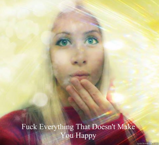 Fuck Everything That Doesn't Make You Happy