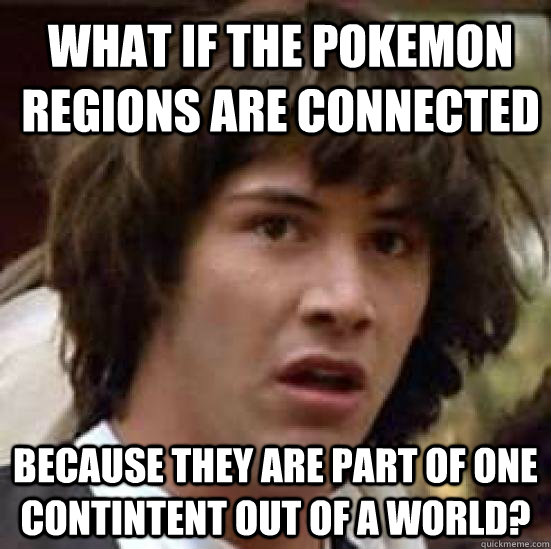 What if the pokemon regions are connected because they are part of one contintent out of a world?