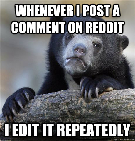 Whenever i post a comment on reddit i edit it repeatedly - Whenever i post a comment on reddit i edit it repeatedly  Confession Bear