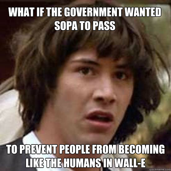 what if the government wanted sopa to pass to prevent people from becoming like the humans in Wall-e  conspiracy keanu