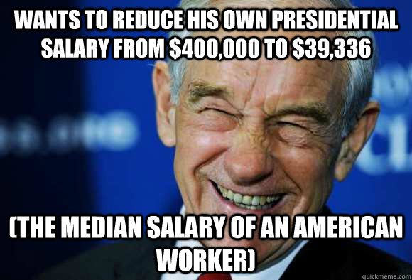 Wants to reduce his own presidential salary from $400,000 to $39,336  (the median salary of an American worker)