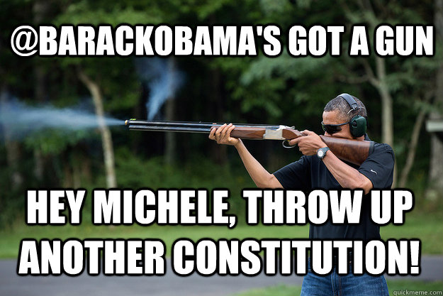 @barackObama's Got A Gun hey Michele, throw up another constitution!   Obamas Got A Gun