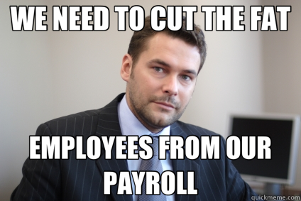 WE NEED TO CUT THE FAT EMPLOYEES FROM OUR PAYROLL - WE NEED TO CUT THE FAT EMPLOYEES FROM OUR PAYROLL  Successful White Man