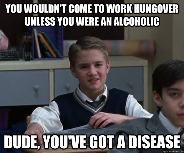 you wouldn't come to work hungover unless you were an alcoholic dude, you've got a disease  Freddy Jones