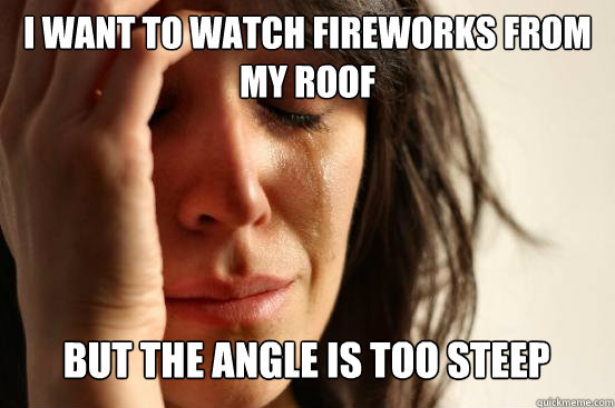 I want to watch fireworks from my roof  But the angle is too steep Caption 3 goes here - I want to watch fireworks from my roof  But the angle is too steep Caption 3 goes here  First World Problems
