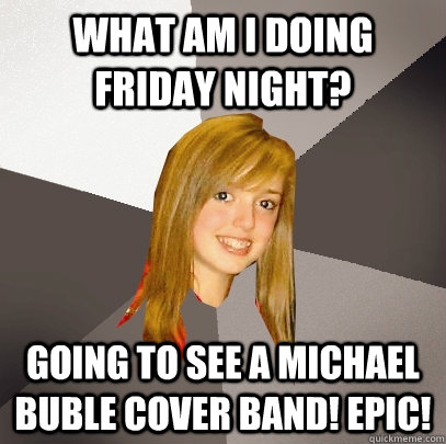 What am I doing FRiday night? going to see a michael buble cover band! epic! - What am I doing FRiday night? going to see a michael buble cover band! epic!  Musically Oblivious 8th Grader