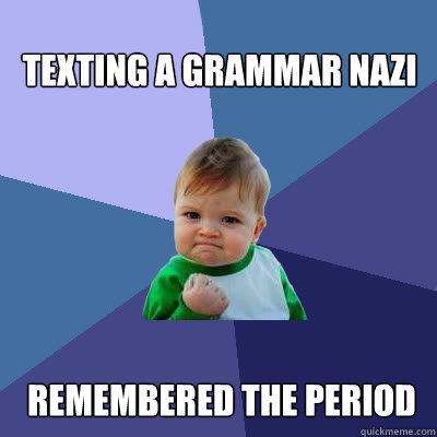 texting a grammar nazi remembered the period - texting a grammar nazi remembered the period  Success Baby