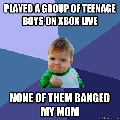 Played a group of teenage boys on xbox live None of them banged my mom - Played a group of teenage boys on xbox live None of them banged my mom  Success Kid