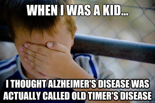 When I was a kid... I thought Alzheimer's Disease was actually called Old Timer's Disease - When I was a kid... I thought Alzheimer's Disease was actually called Old Timer's Disease  Misc